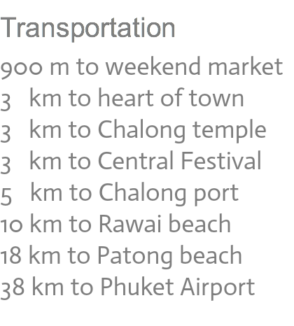 Transportation 400 m to King Power Duty Free 900 m to Weekend Market 1.5 km to Central Festival 2.0 km to Old Town 4.0 km to Chalong tample 10 km to Rawai beach 12 km to Kata beach 15 km to Patong beach 30 km to Airport
